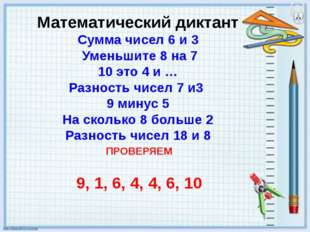 Математический диктант Сумма чисел 6 и 3 Уменьшите 8 на 7 10 это 4 и … Разнос