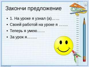 Закончи предложение 1. На уроке я узнал (а)…… Своей работой на уроке я ……. Те