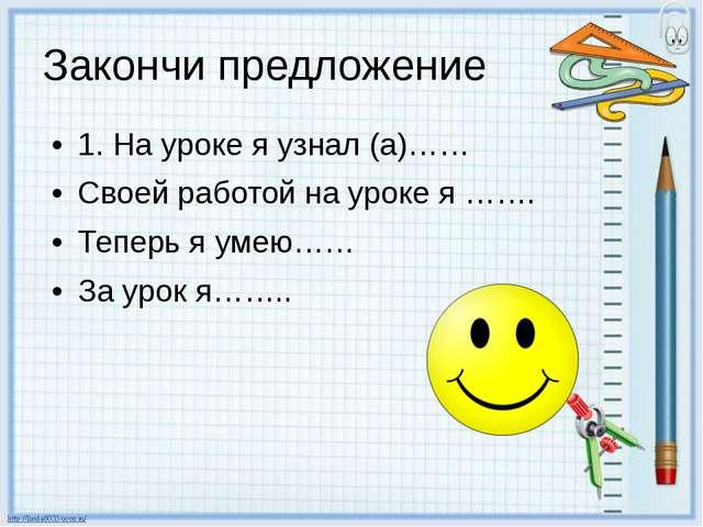 Закончи предложение 1. На уроке я узнал (а)…… Своей работой на уроке я ……. Те...