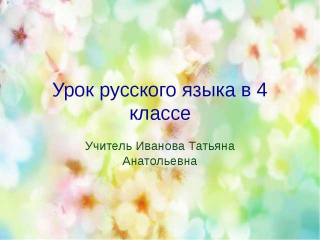 Урок русского языка в 4 классе Учитель Иванова Татьяна Анатольевна