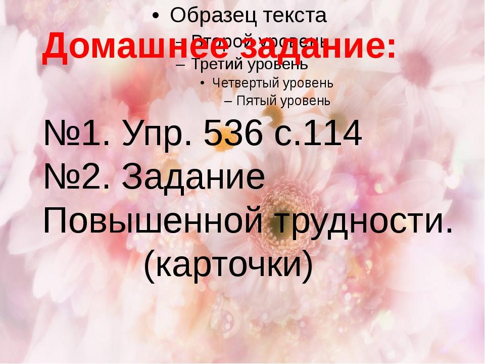 Домашнее задание: №1. Упр. 536 с.114 №2. Задание Повышенной трудности. (карт...