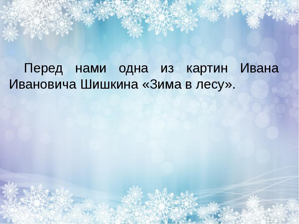 Перед нами одна из картин Ивана Ивановича Шишкина «Зима в лесу».