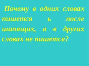 Почему в одних словах пишется ь после шипящих, а в других словах не пишется?