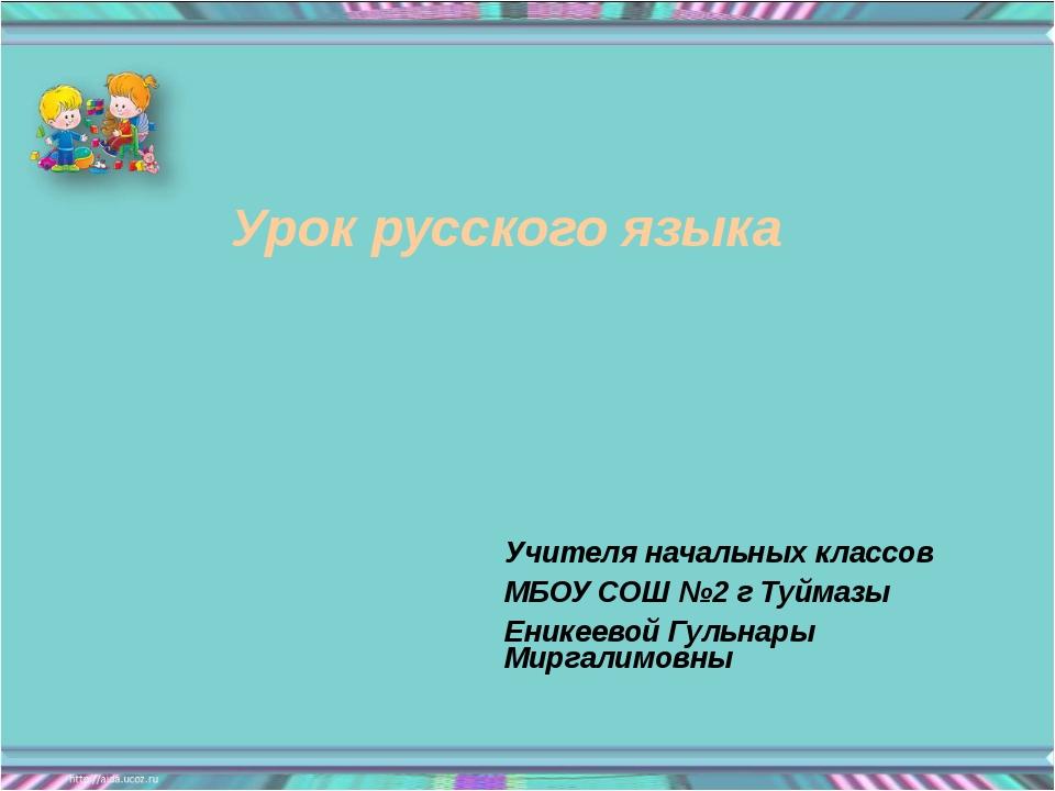 Урок русского языка Учителя начальных классов МБОУ СОШ №2 г Туймазы Еникеевой...