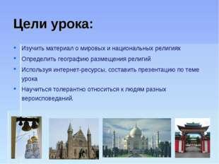 Цели урока: Изучить материал о мировых и национальных религиях Определить гео