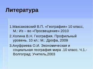 Литература 1.Максаковский В.П. «География» 10 класс, М.: Из – во «Просвещение