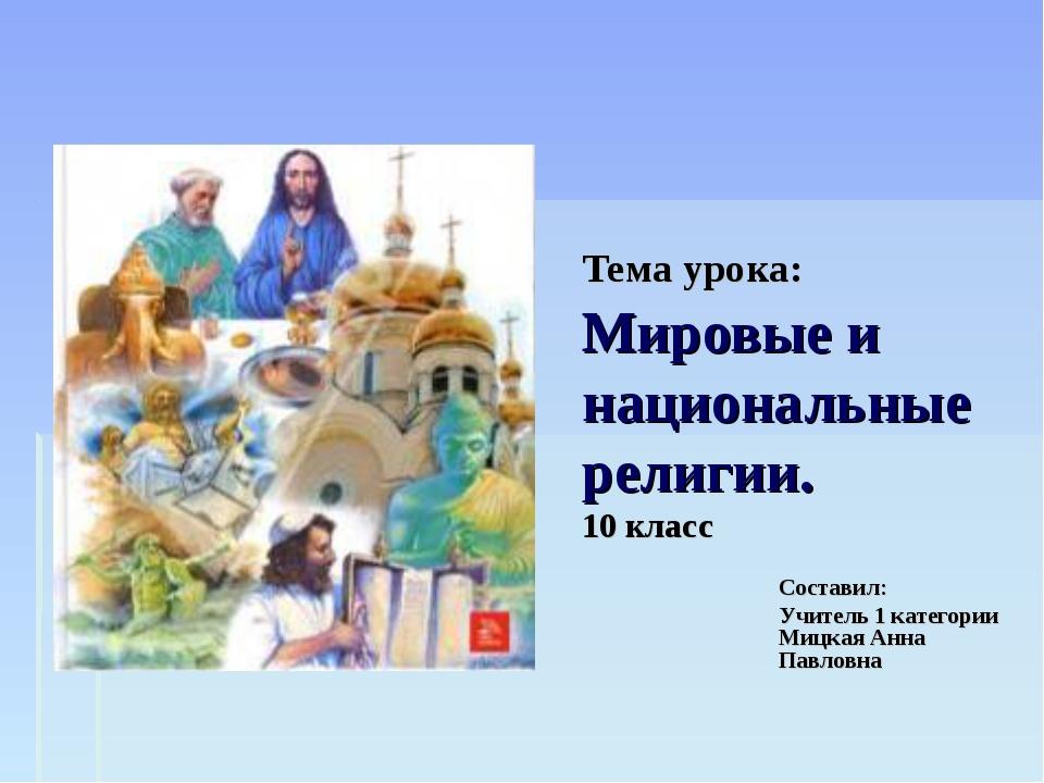 Тема урока: Мировые и национальные религии. 10 класс Составил: Учитель 1 кате...