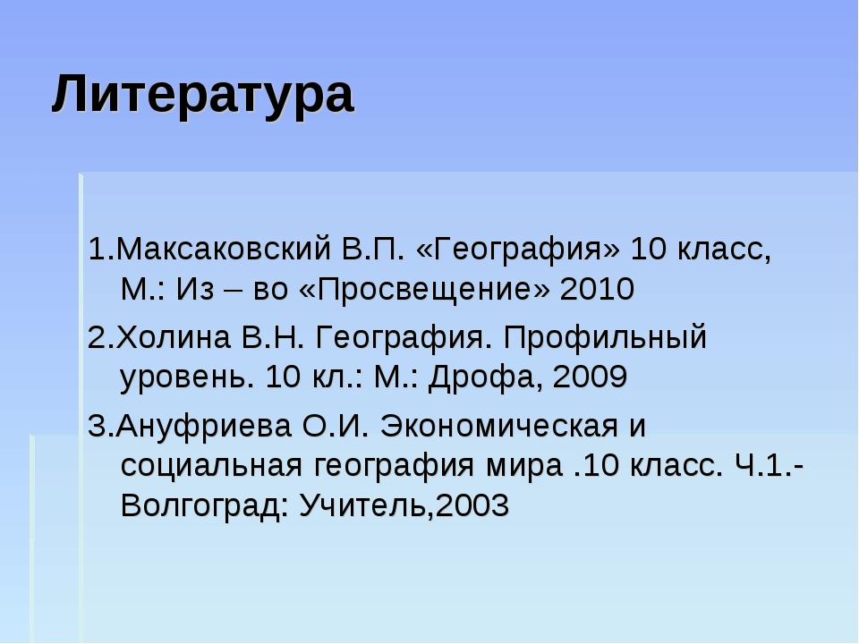 Литература 1.Максаковский В.П. «География» 10 класс, М.: Из – во «Просвещение...