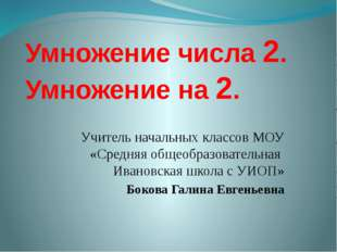 Умножение числа 2. Умножение на 2. Учитель начальных классов МОУ «Средняя общ