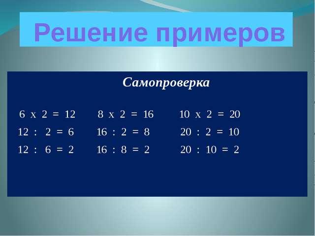 Решение примеров Самопроверка 6 х 2 = 12 8 х 2 = 16 10 х 2 = 20 12 : 2 = 6 1...