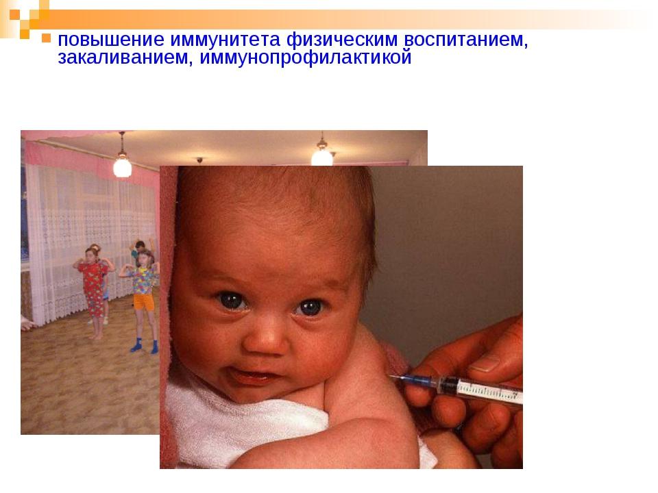 повышение иммунитета физическим воспитанием, закаливанием, иммунопрофилактикой