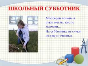 ШКОЛЬНЫЙ СУББОТНИК МЫ берем лопаты в руки, метлы, кисти, молотки… На субботни