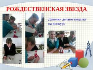 РОЖДЕСТВЕНСКАЯ ЗВЕЗДА Девочки делают поделку на конкурс