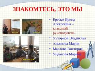 ЗНАКОМТЕСЬ, ЭТО МЫ Ереско Ирина Алексеевна – классный руководитель Хуторной В
