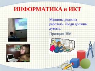 ИНФОРМАТИКА и ИКТ Машины должны работать. Люди должны думать. Принцип IBM