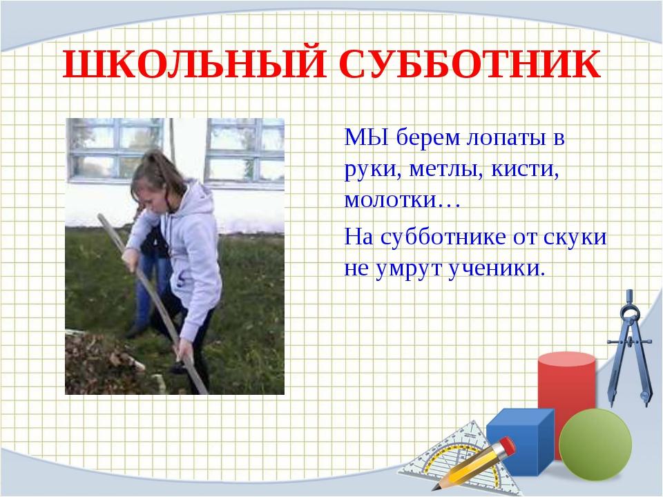 ШКОЛЬНЫЙ СУББОТНИК МЫ берем лопаты в руки, метлы, кисти, молотки… На субботни...