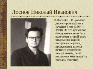 Лоснов Н. И. работал директором школы в течение 6 лет (1964 – 1970). За это в