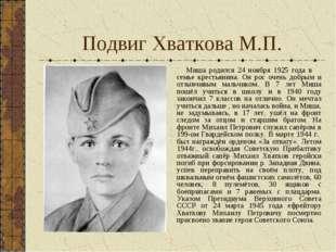 Подвиг Хваткова М.П. Миша родился 24 ноября 1925 года в семье крестьянина. Он