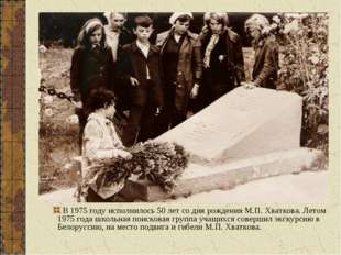 В 1975 году исполнилось 50 лет со дня рождения М.П. Хваткова. Летом 1975 года