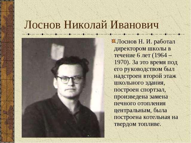 Лоснов Н. И. работал директором школы в течение 6 лет (1964 – 1970). За это в...