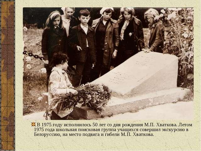 В 1975 году исполнилось 50 лет со дня рождения М.П. Хваткова. Летом 1975 года...