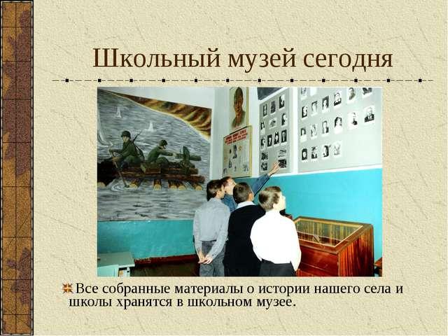 Школьный музей сегодня Все собранные материалы о истории нашего села и школы...