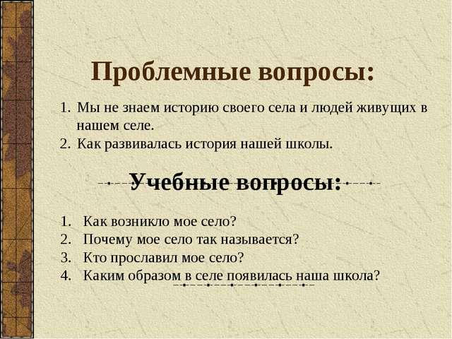 Проблемные вопросы: Мы не знаем историю своего села и людей живущих в нашем с...