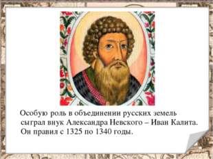 Особую роль в объединении русских земель сыграл внук Александра Невского – И