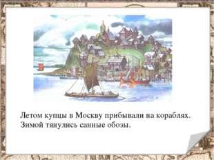 Летом купцы в Москву прибывали на кораблях. Зимой тянулись санные обозы.