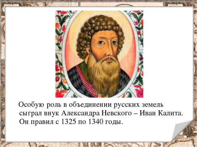 Особую роль в объединении русских земель сыграл внук Александра Невского – И...