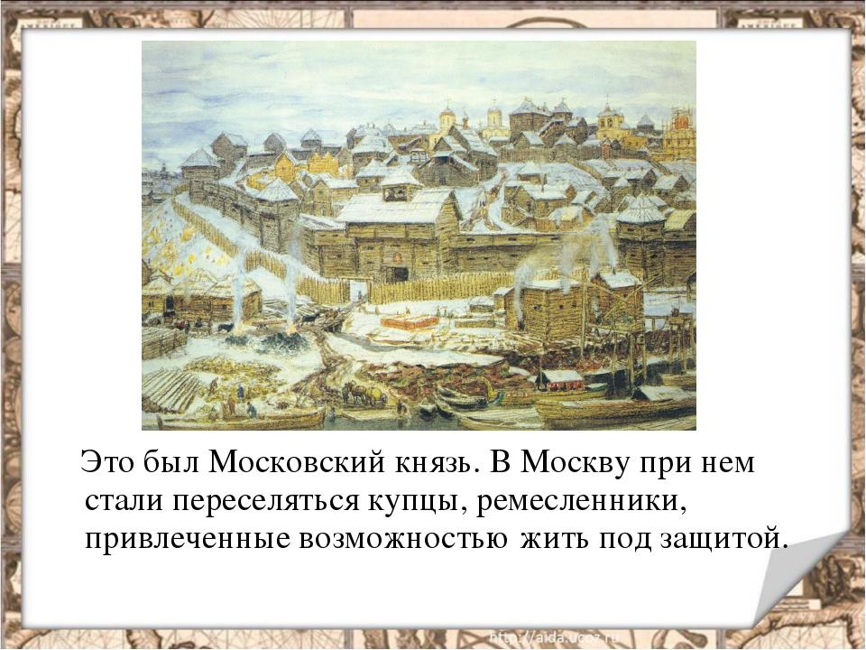 Это был Московский князь. В Москву при нем стали переселяться купцы, ремесле...