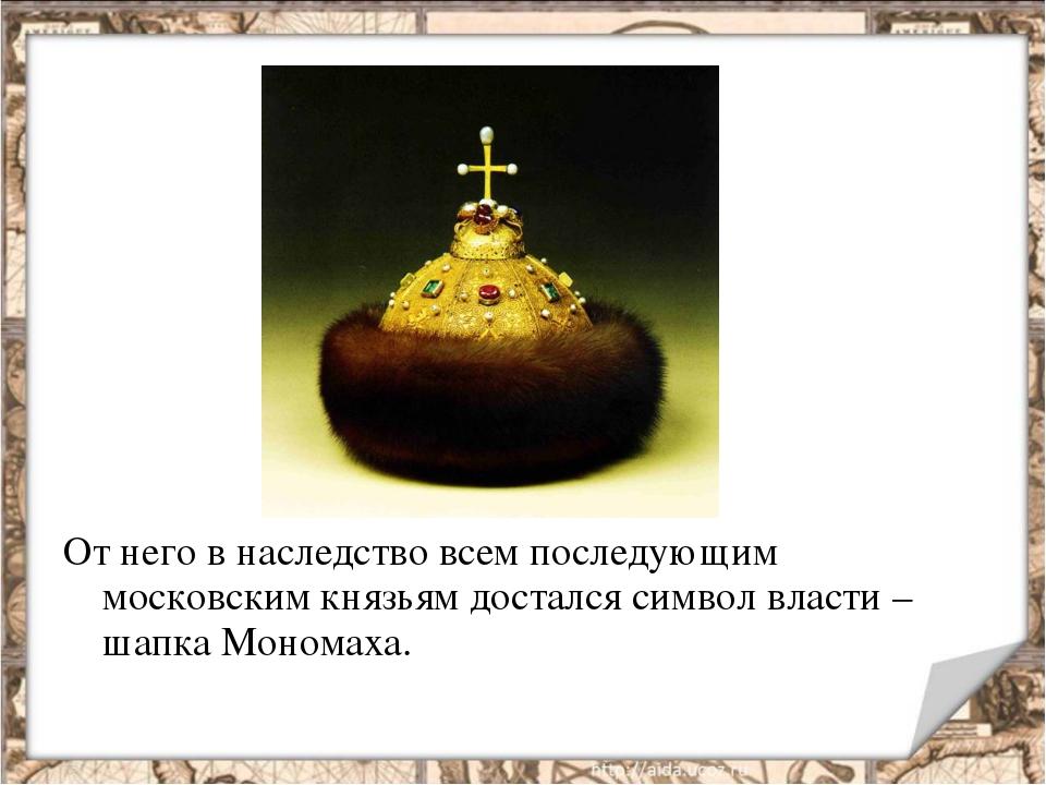 От него в наследство всем последующим московским князьям достался символ влас...