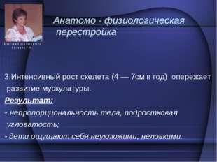 Анатомо - физиологическая перестройка 3.Интенсивный рост скелета (4 — 7см в г