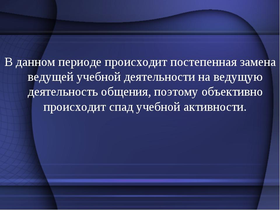 В данном периоде происходит постепенная замена ведущей учебной деятельности н...