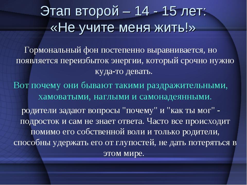 Этап второй – 14 - 15 лет: «Не учите меня жить!» Гормональный фон постепенно...