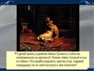 Сделай запись в дневник Ивана Грозного о событии, изображенном на картине И.