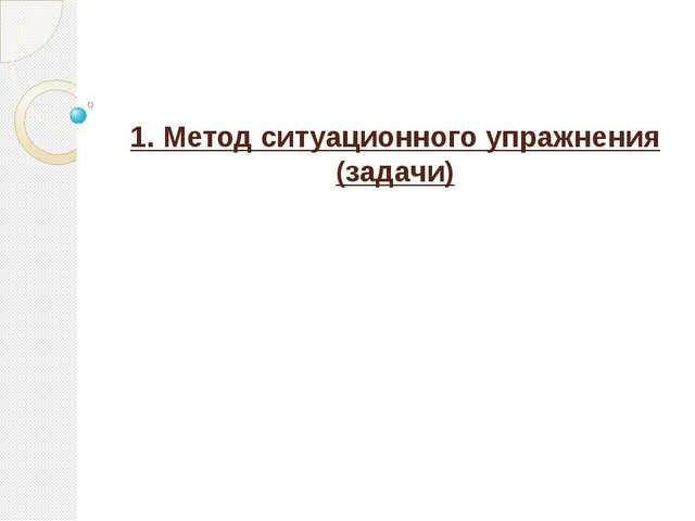 1. Метод ситуационного упражнения (задачи)