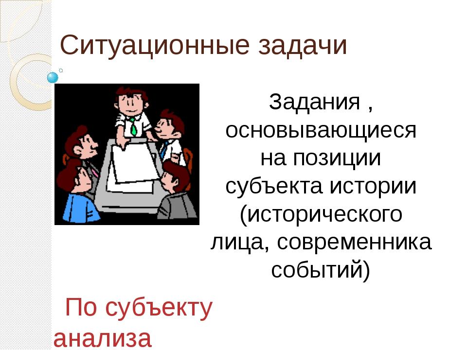 Ситуационные задачи Задания , основывающиеся на позиции субъекта истории (ист...