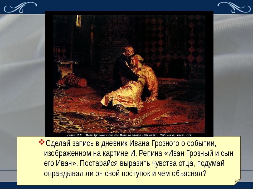 Сделай запись в дневник Ивана Грозного о событии, изображенном на картине И....