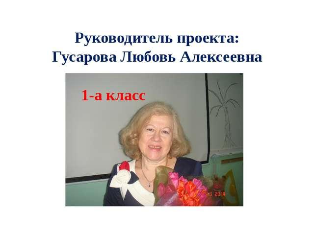 Руководитель проекта: Гусарова Любовь Алексеевна 1-а класс