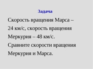 Задача Скорость вращения Марса – 24 км/с, скорость вращения Меркурия – 48 км/