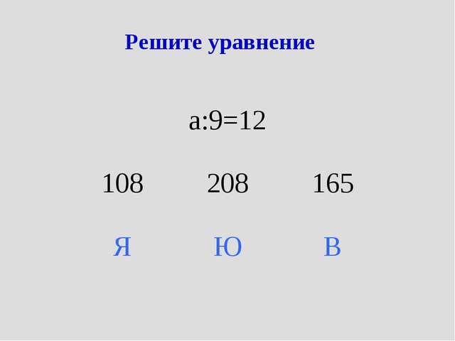 Решите уравнение а:9=12 108208165 ЯЮВ