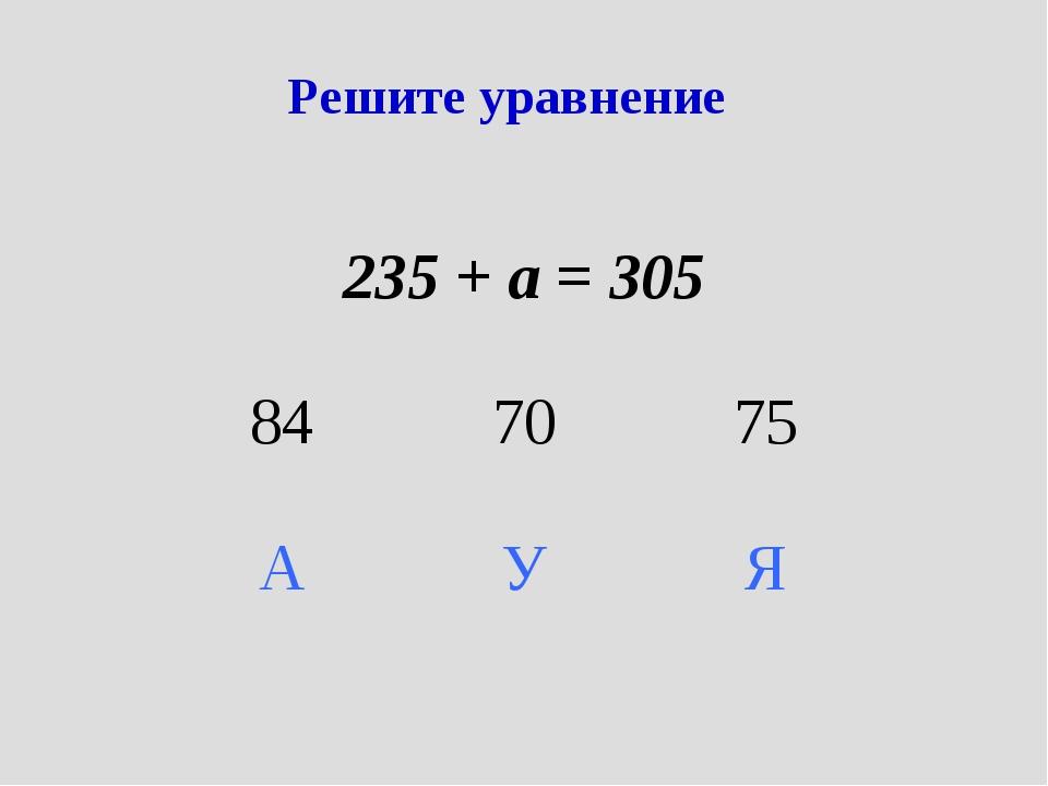 Решите уравнение 235 + а = 305 847075 АУЯ