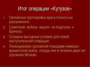Итог операции «Кутузов» Орловская группировка врага полностью разгромлена. Со