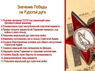 Значение Победы на Курской дуге 1.Подняла авторитет СССР как решающей силы пр
