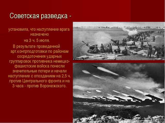 Советская разведка - установила, что наступление врага назначено на 3 ч. 5 ию...