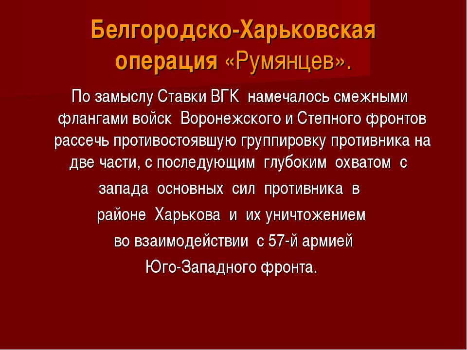 Белгородско-Харьковская операция«Румянцев».  По замыслу Ставки ВГК намеча...