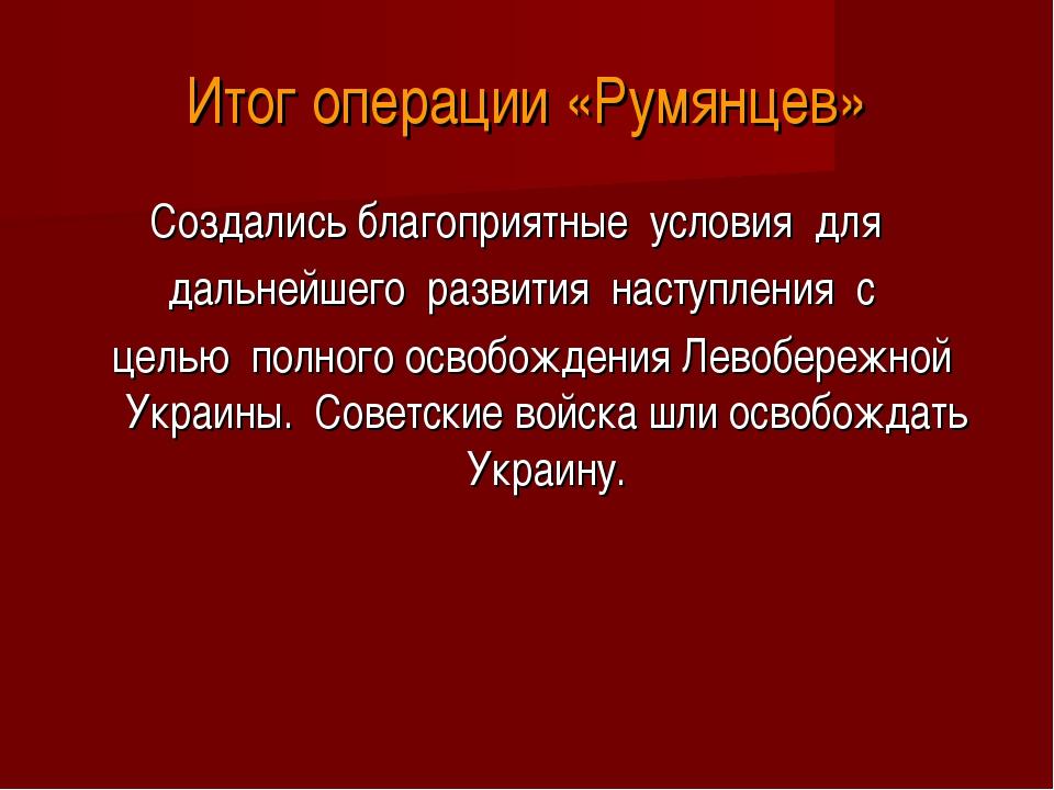 Итог операции «Румянцев» Создались благоприятные условия для дальнейшего...