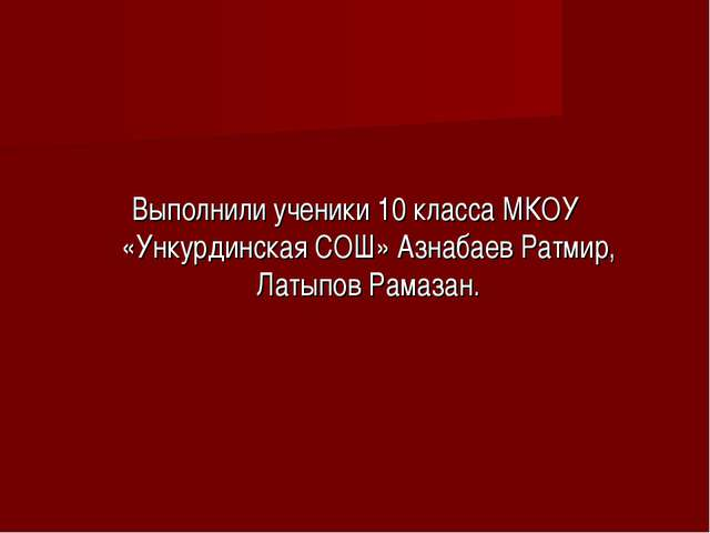 Выполнили ученики 10 класса МКОУ «Ункурдинская СОШ» Азнабаев Ратмир, Латыпов...
