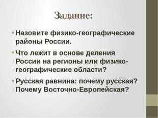 Задание: Назовите физико-географические районы России. Что лежит в основе дел
